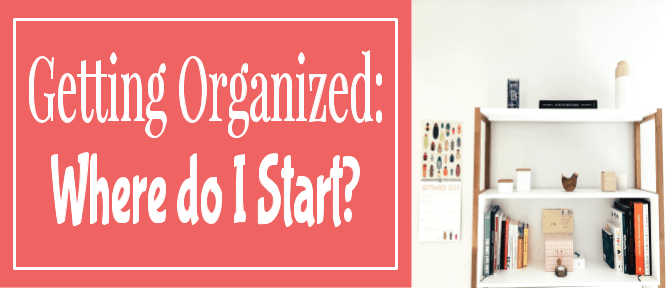 Getting Organized: Where do I Start?