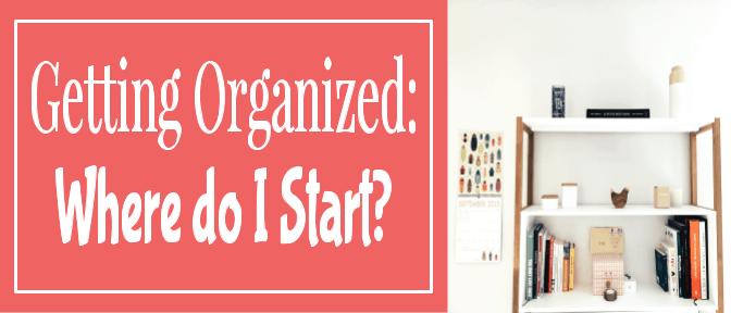 Getting Organized: Where do I Start?